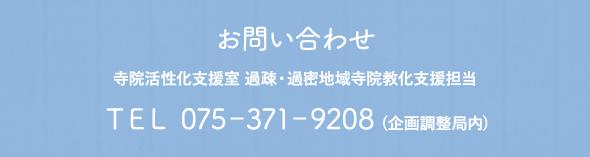 お問い合わせ 寺院活性化支援室 過疎・過密地域寺院支援担当 TEL 075-371-9208(企画調整局内)